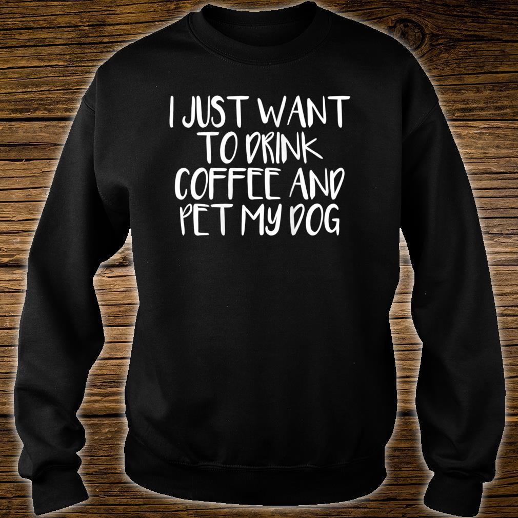 I Just Want To Drink Coffee And Pet My Dog Shirt sweater