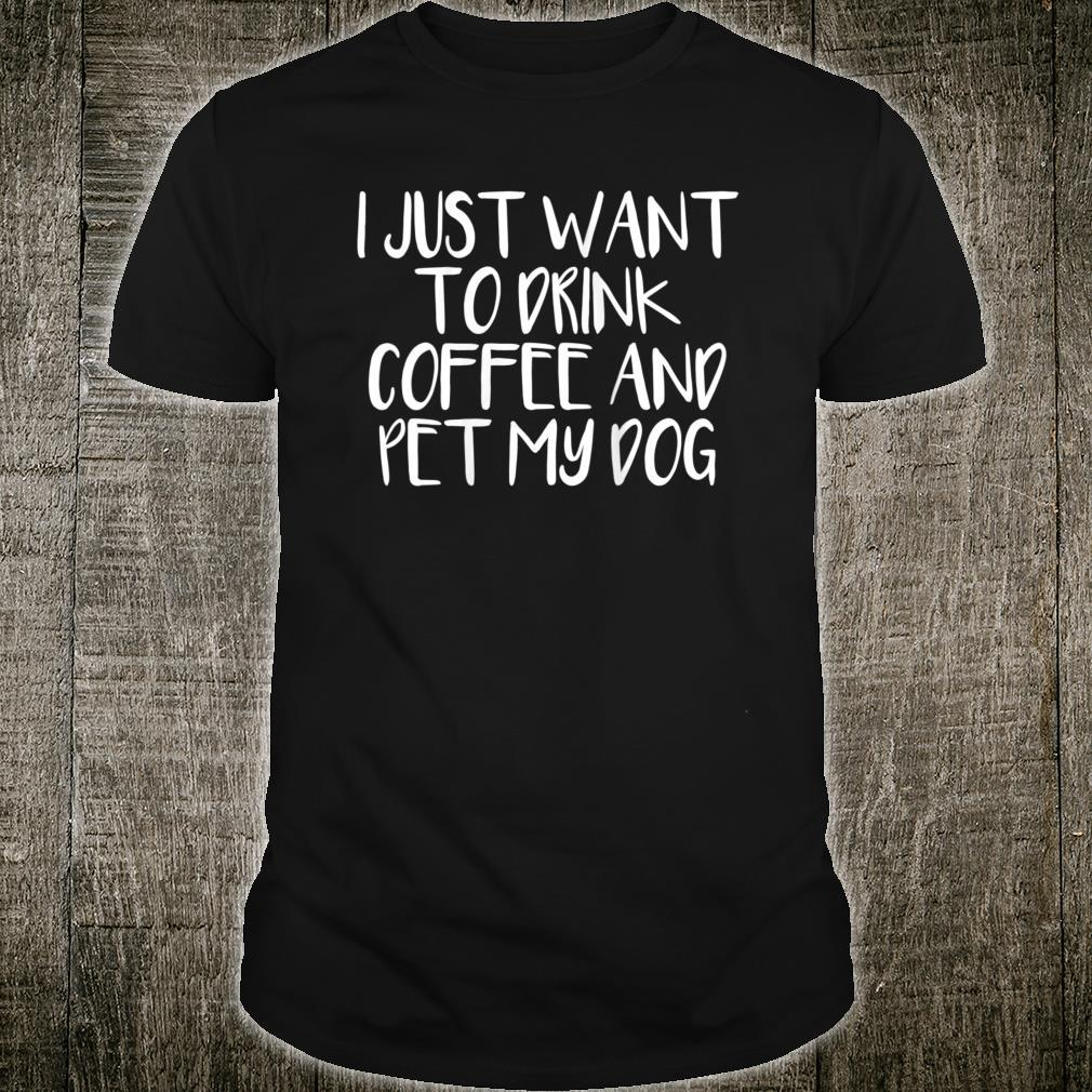 I Just Want To Drink Coffee And Pet My Dog Shirt