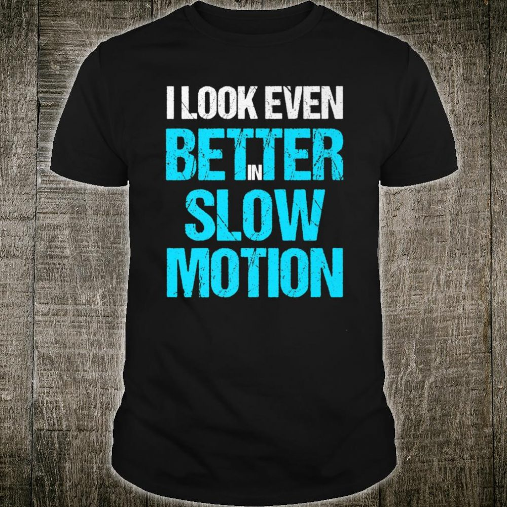 I Look Even Better in Slow Motion Shirt