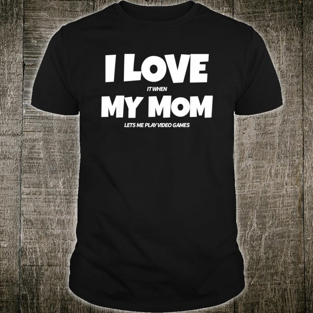 I Love it When My Mom Lets Me Play Video Games Shirt