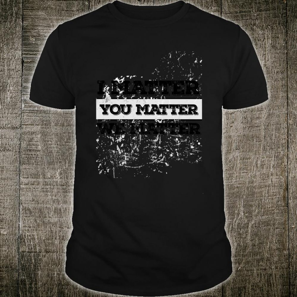 I Matter You Matter We Matter Motivational Shirt