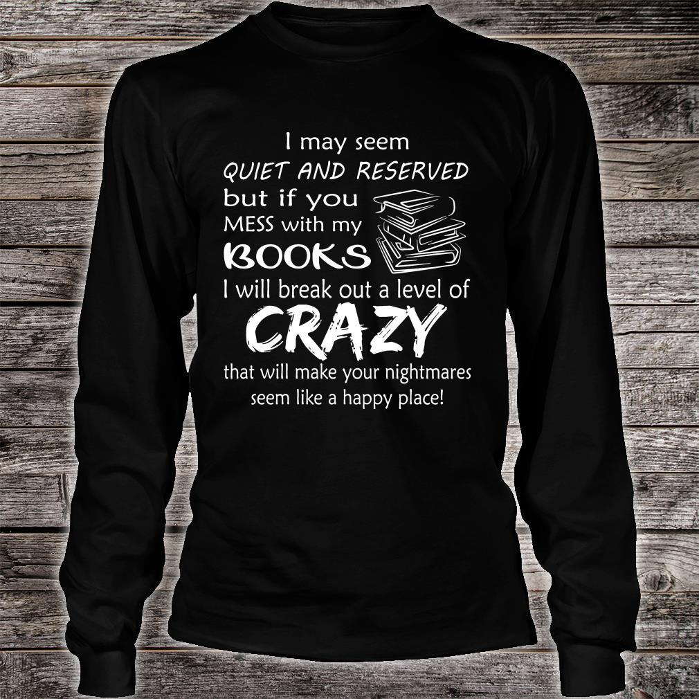 I May Seem Quiet And Reserved But If You Mess With My Books Shirt long sleeved