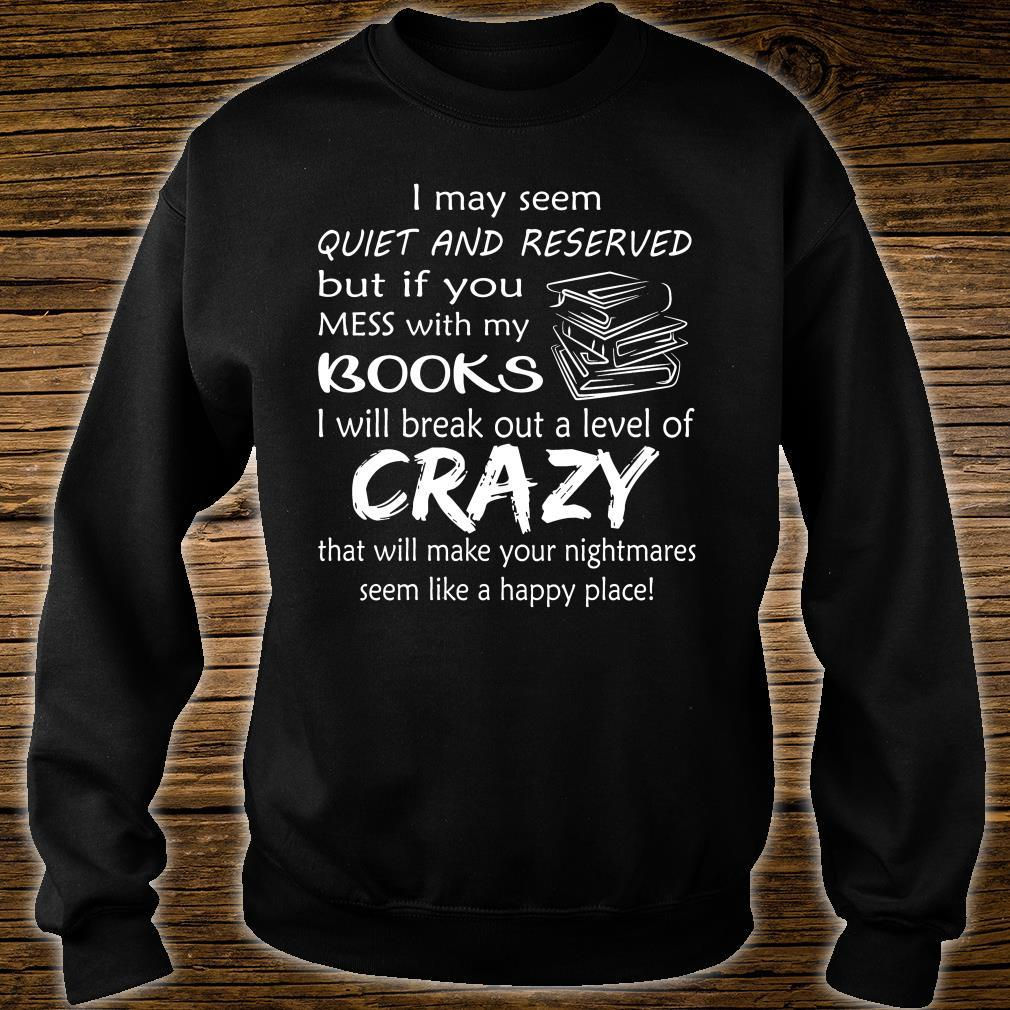 I May Seem Quiet And Reserved But If You Mess With My Books Shirt sweater
