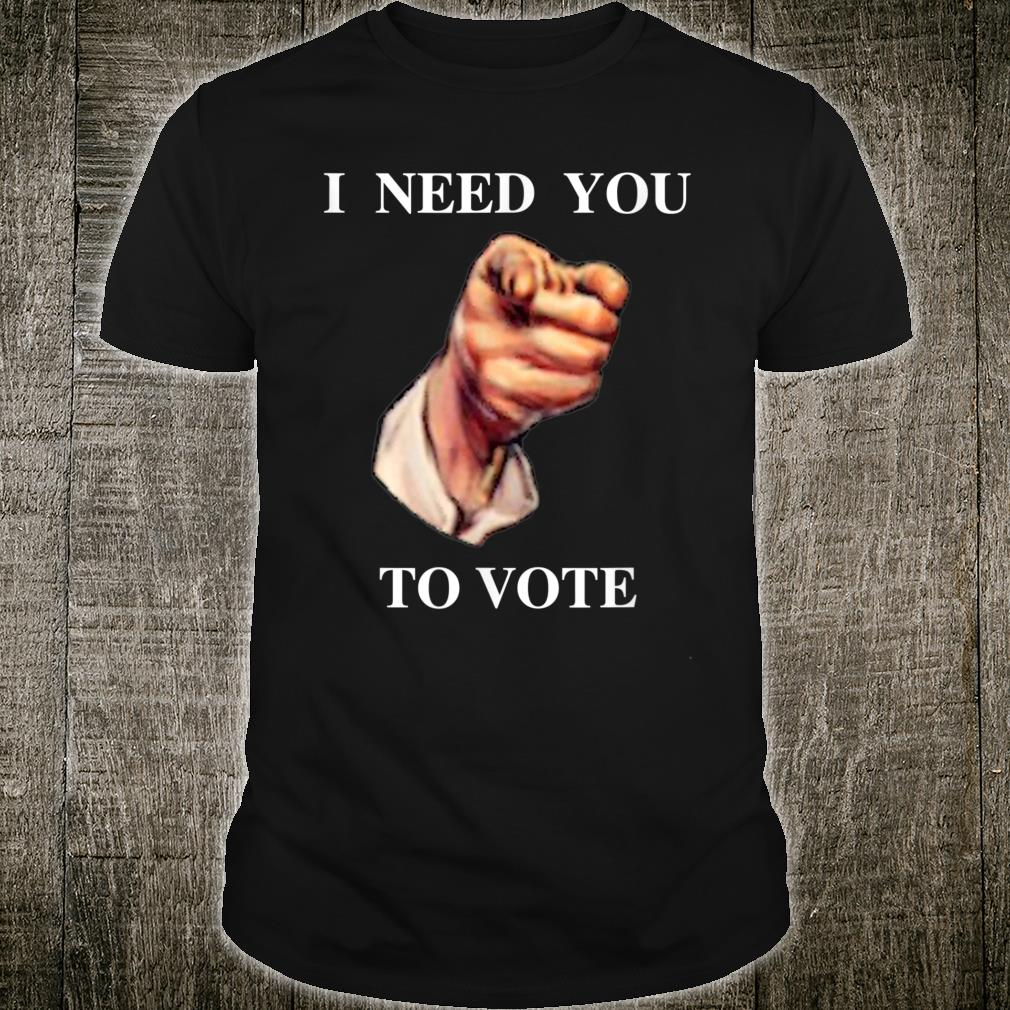 I NEED YOU TO VOTE Shirt