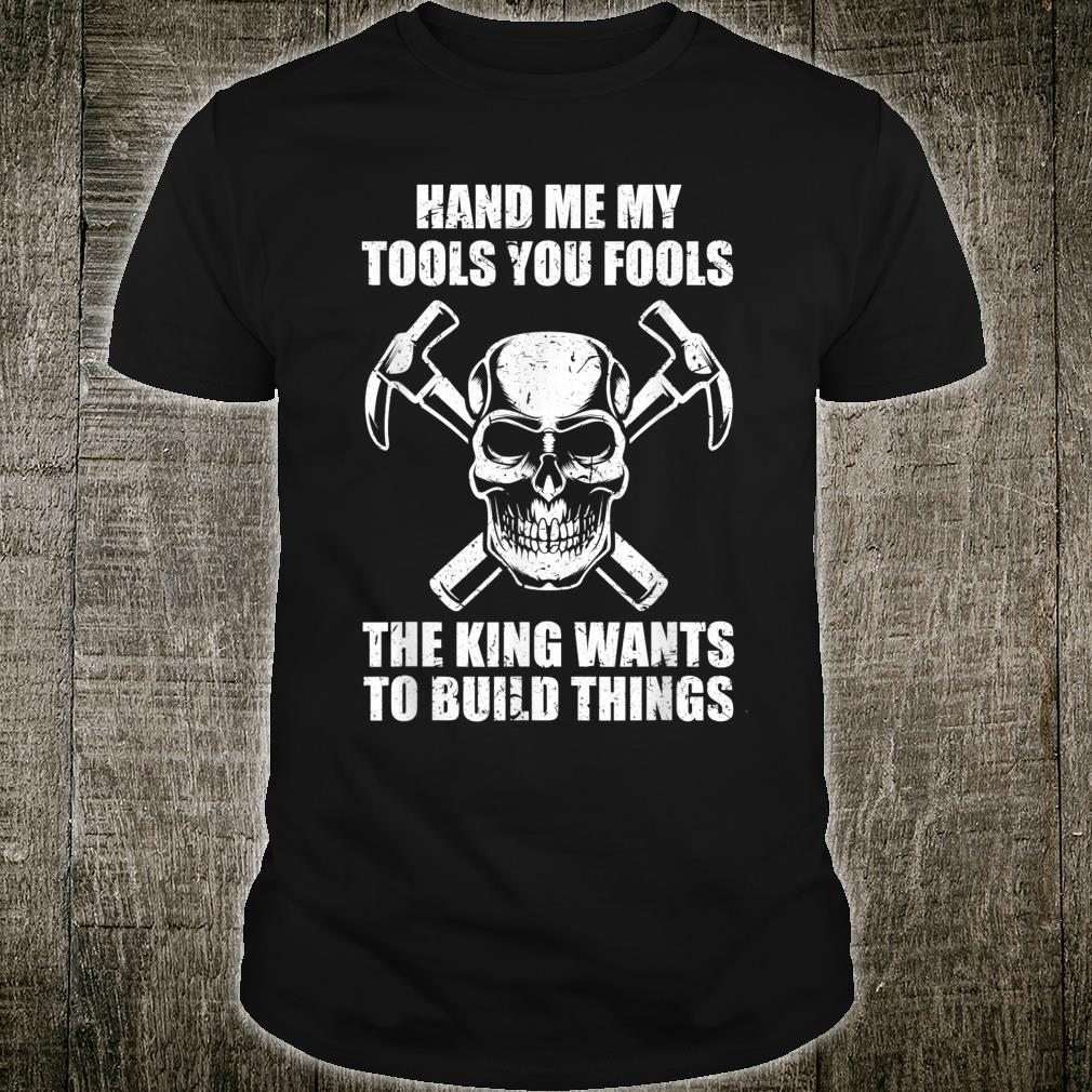 I Need My Tools I Want To Build Things Joiner Carpenter Shirt