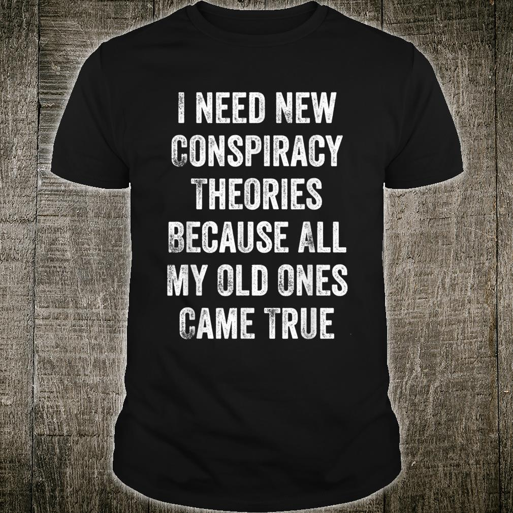 I Need New Conspiracy Theories Because My Old Ones Came True Shirt