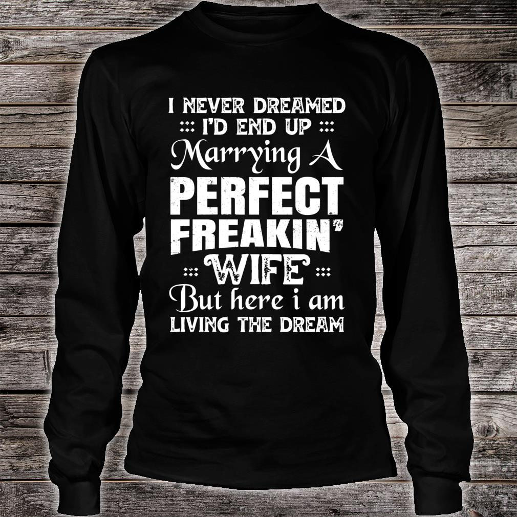 I Never Dreamed I'd End Up Marrying A Perfect Freaking Wife Shirt long sleeved