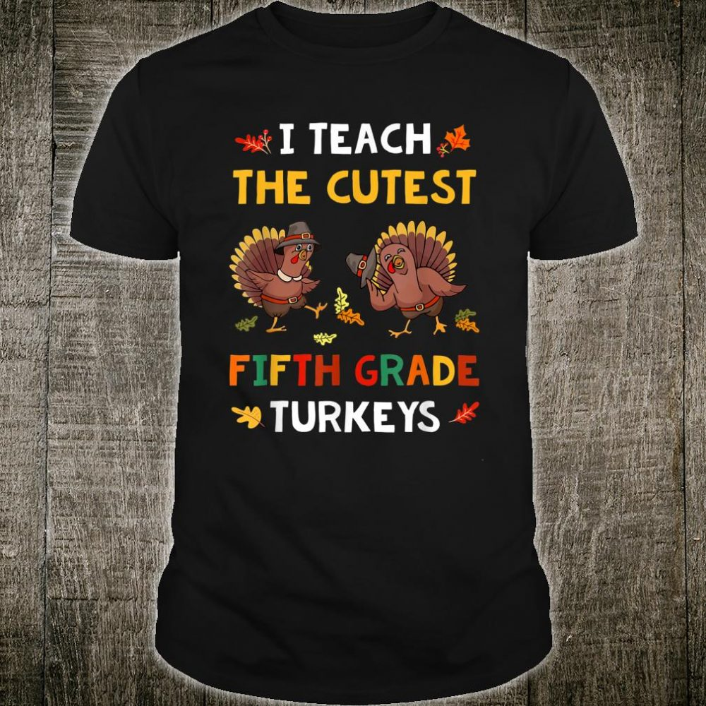 I Teach The Cutest Fifth Grade Turkeys Thanksgiving Shirt