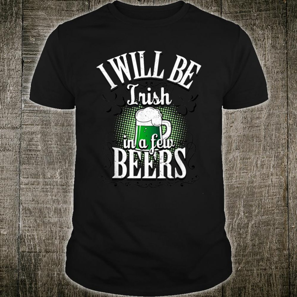 I Will Be Irish In A Few Beers St Patricks Day Drinking Gift T-Shirt