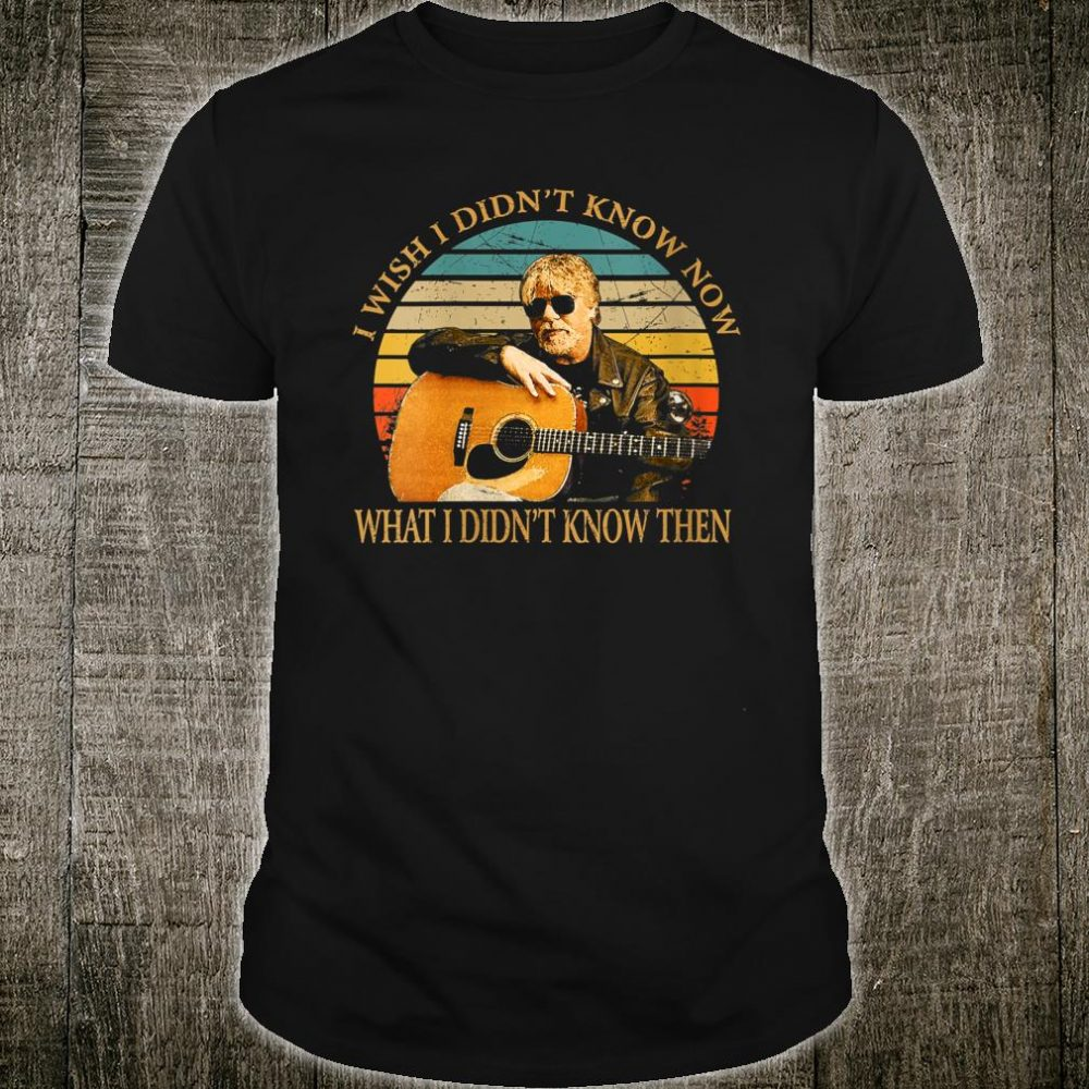I Wish I Didn't Know Now What I Didn't Know Then Bob Seger Shirt