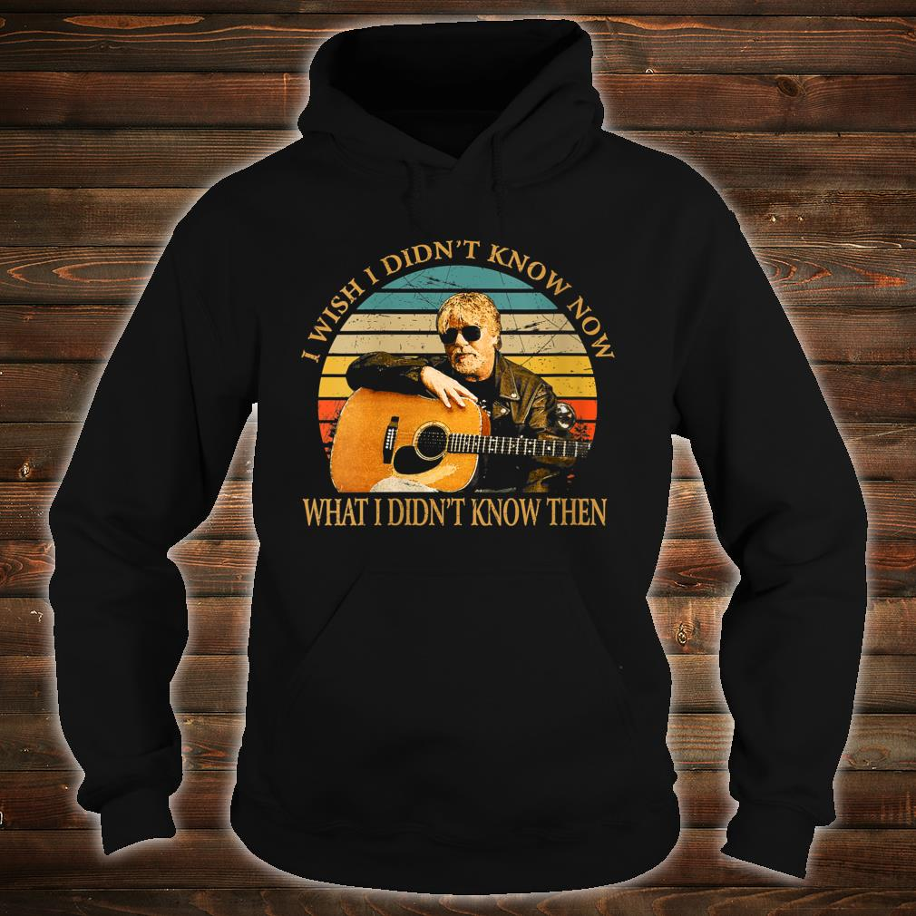 I Wish I Didn't Know Now What I Didn't Know Then Bob Seger Shirt hoodie