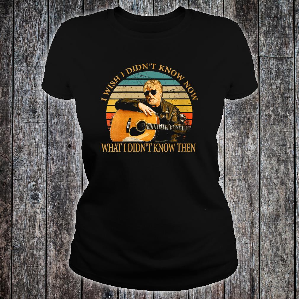 I Wish I Didn't Know Now What I Didn't Know Then Bob Seger Shirt ladies tee