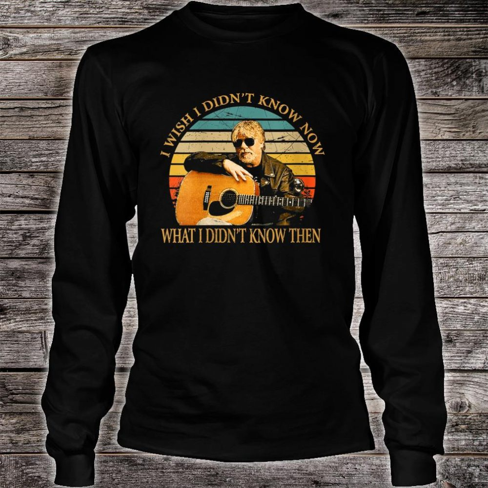 I Wish I Didn't Know Now What I Didn't Know Then Bob Seger Shirt long sleeved