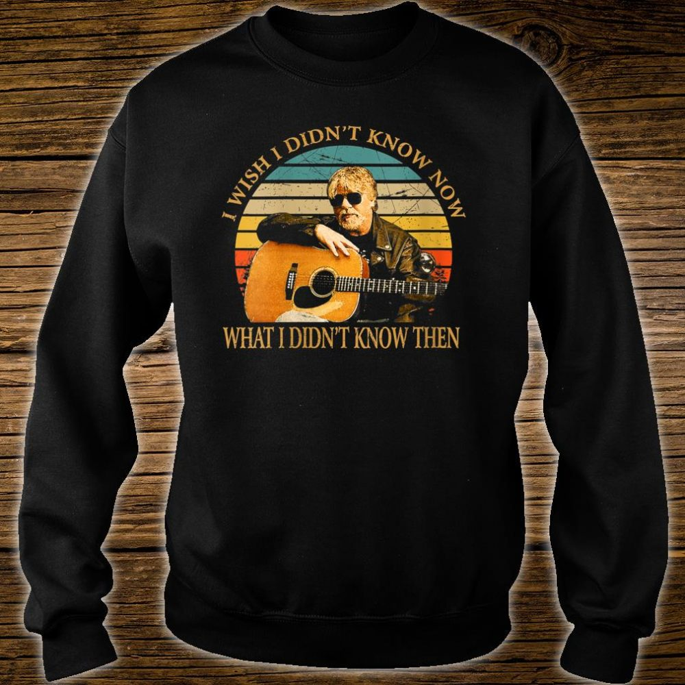 I Wish I Didn't Know Now What I Didn't Know Then Bob Seger Shirt sweater