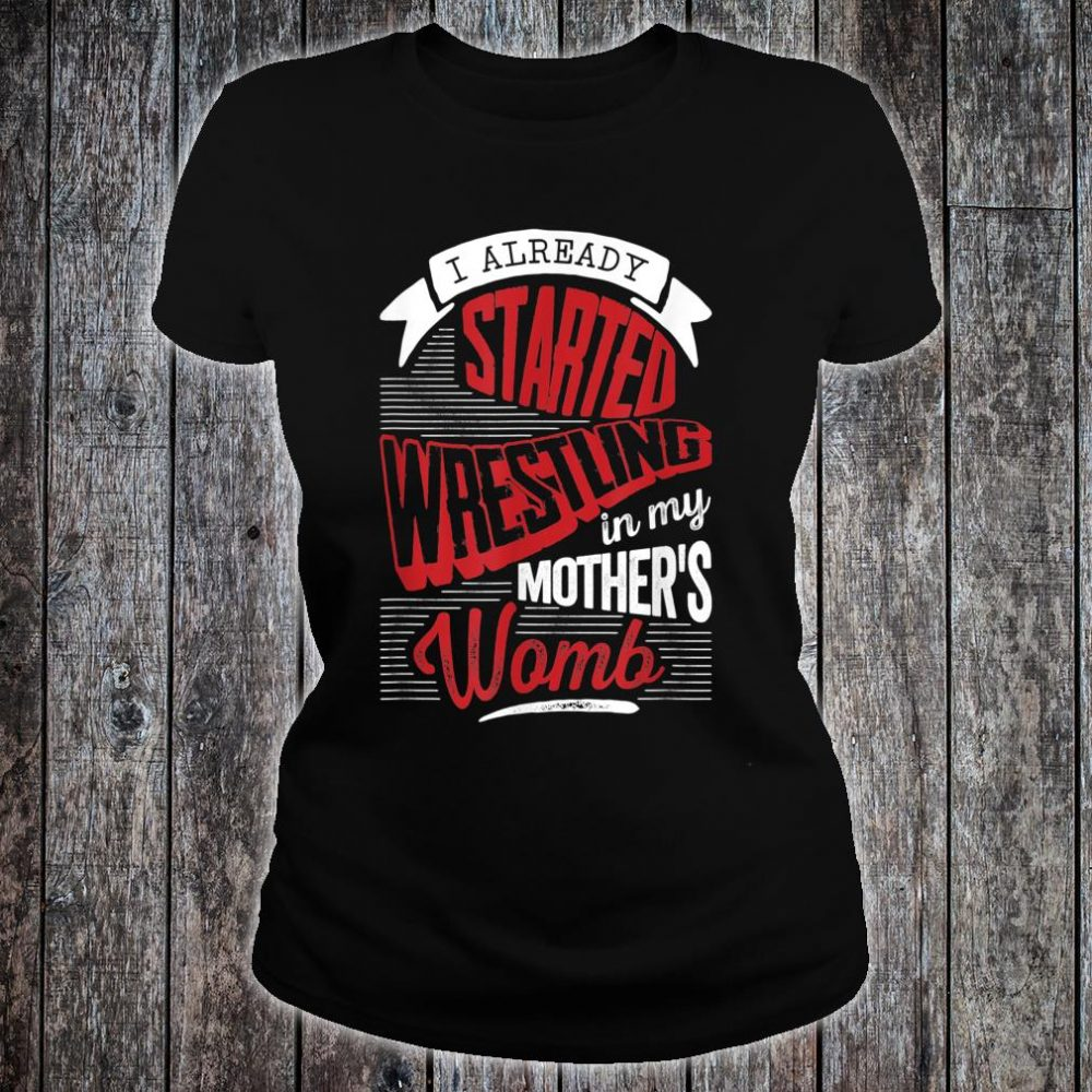 I already started Wrestling in my mother's womb Shirt ladies tee
