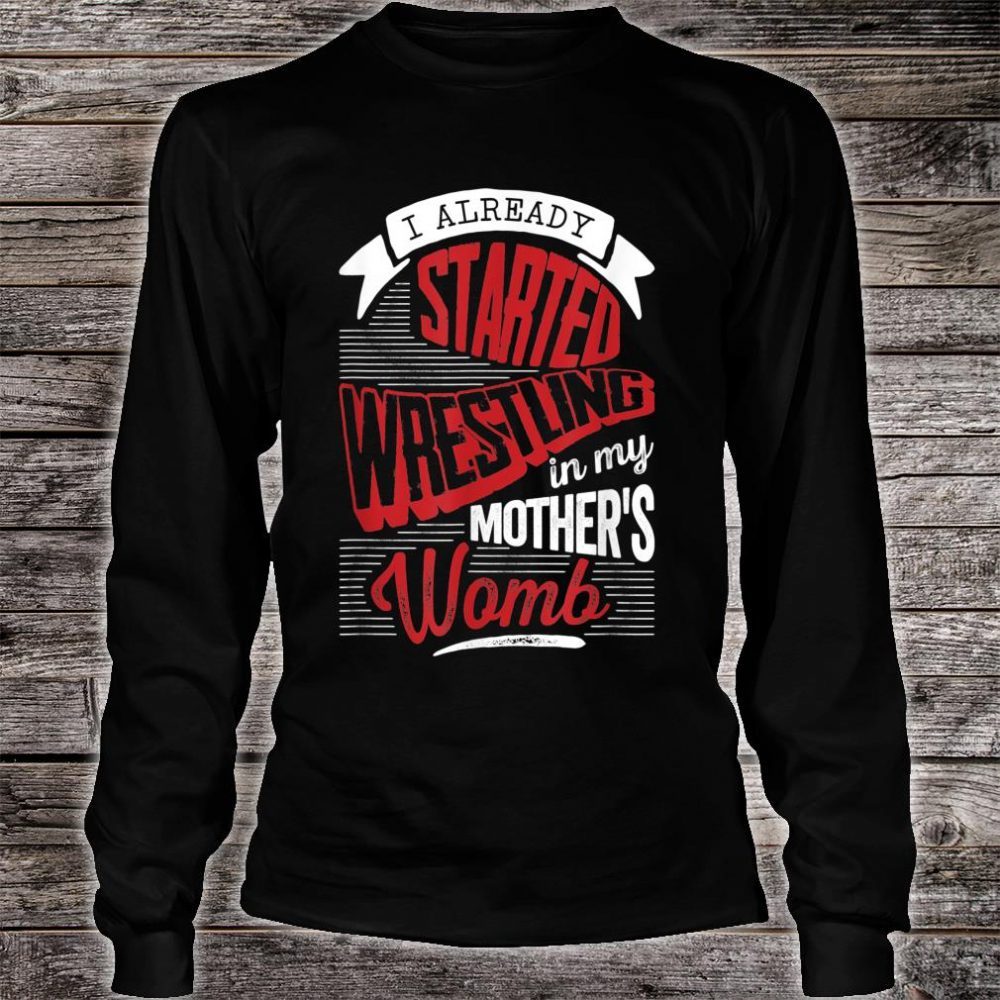 I already started Wrestling in my mother's womb Shirt long sleeved