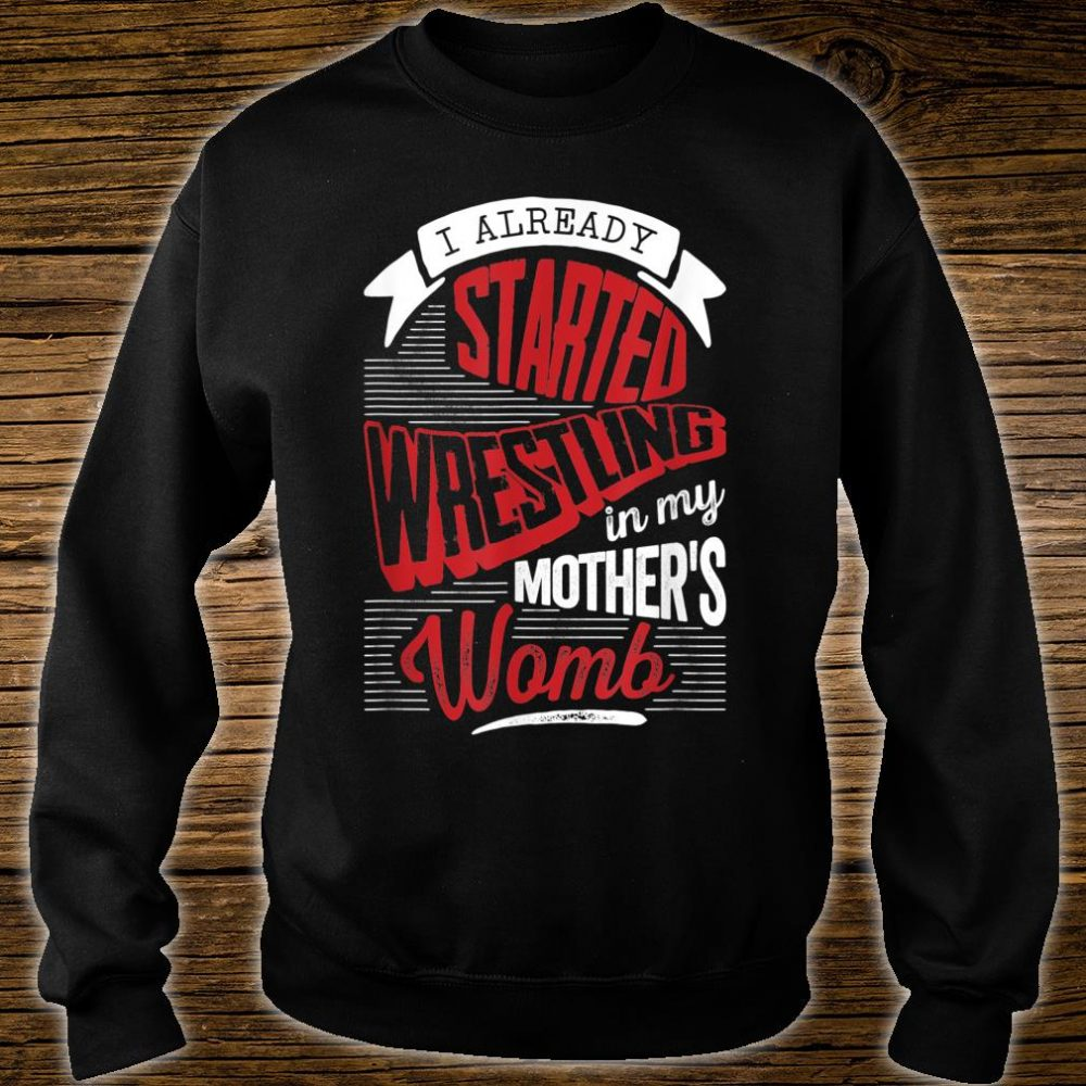 I already started Wrestling in my mother's womb Shirt sweater