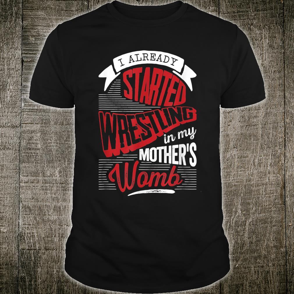 I already started Wrestling in my mother's womb Shirt