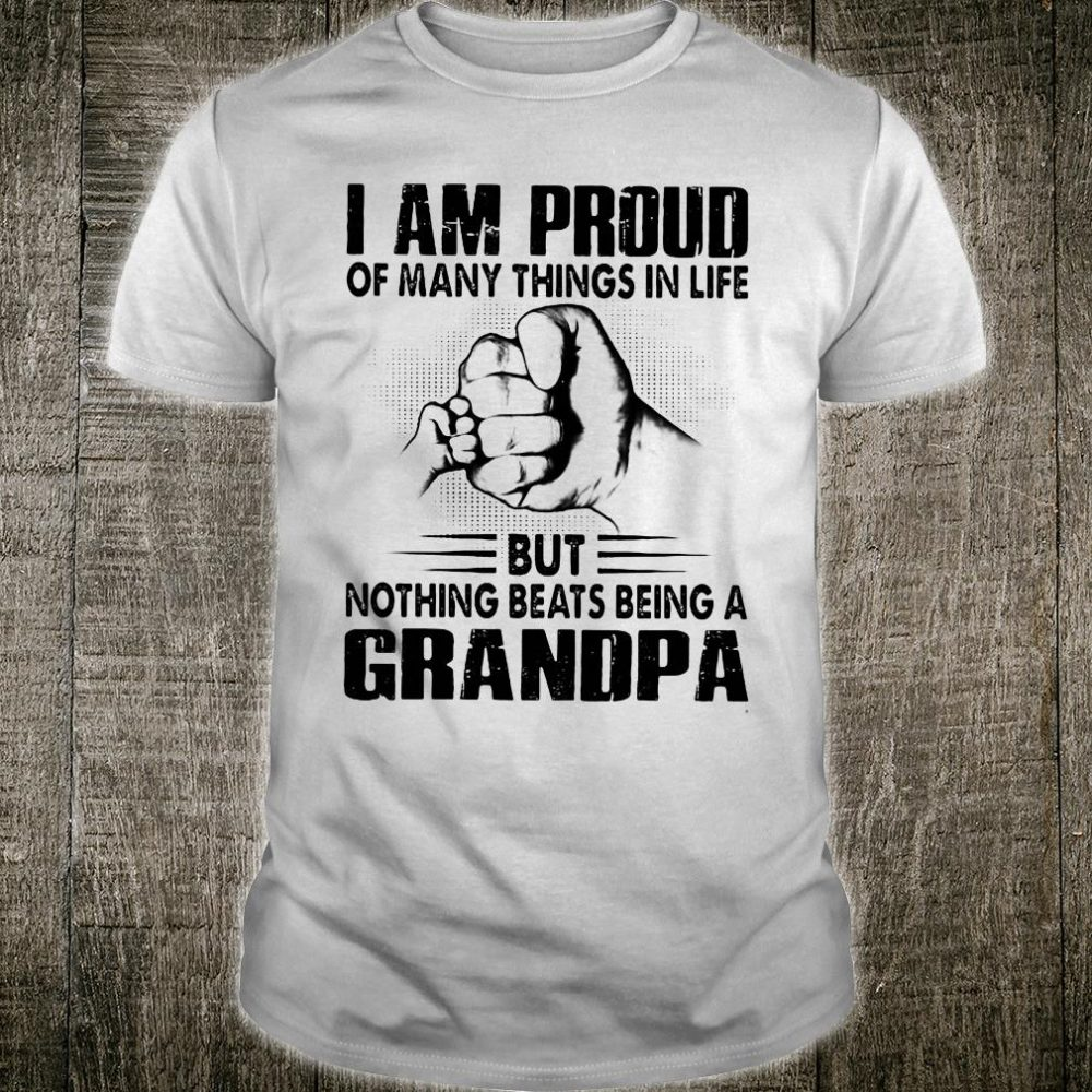 I am proud of many things in life but nothing beats being a grandpa shirt