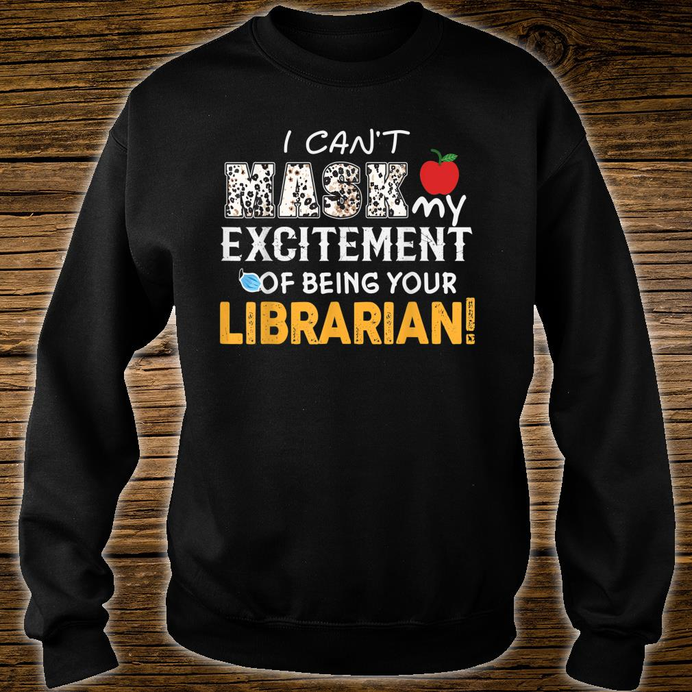 I can't mask my Excitement Of Being Your Librarian! Gift Shirt sweater