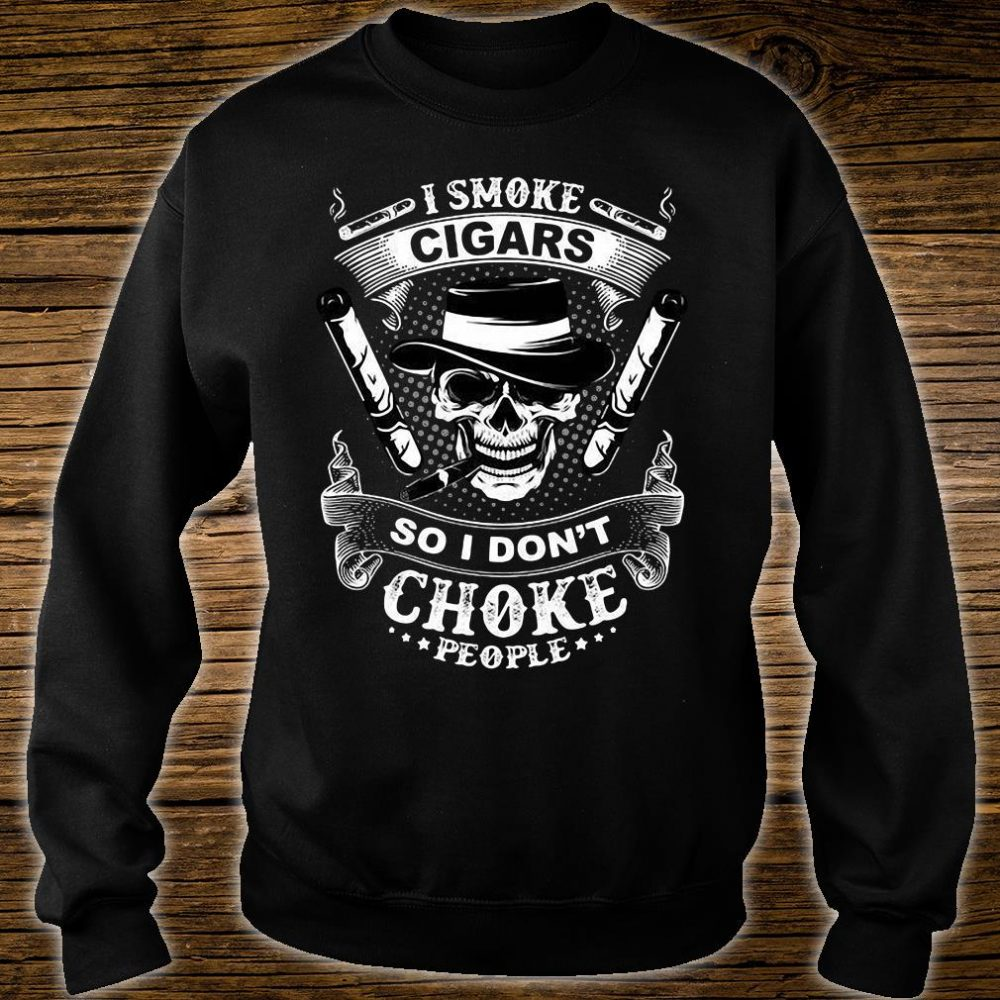 I smoke cigars so i don't choke people shirt sweater