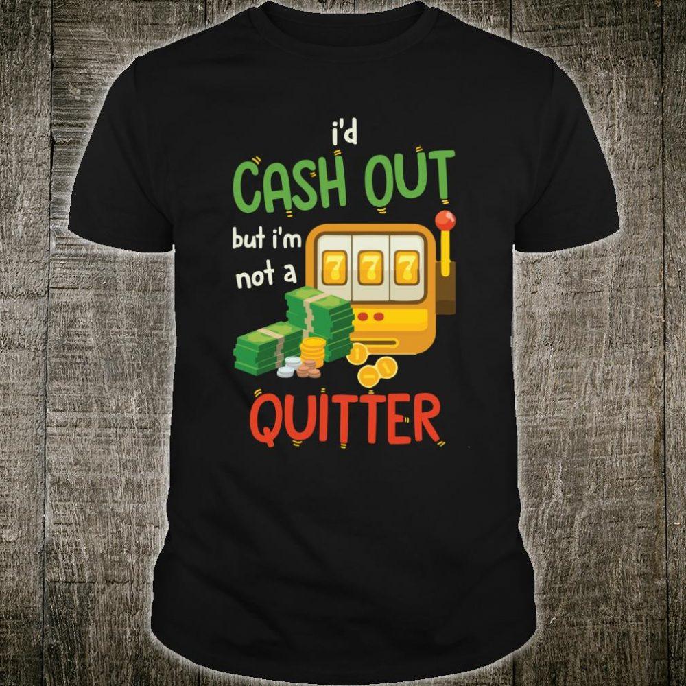 I'd Cashout But I'm Not A Quitter Shirt