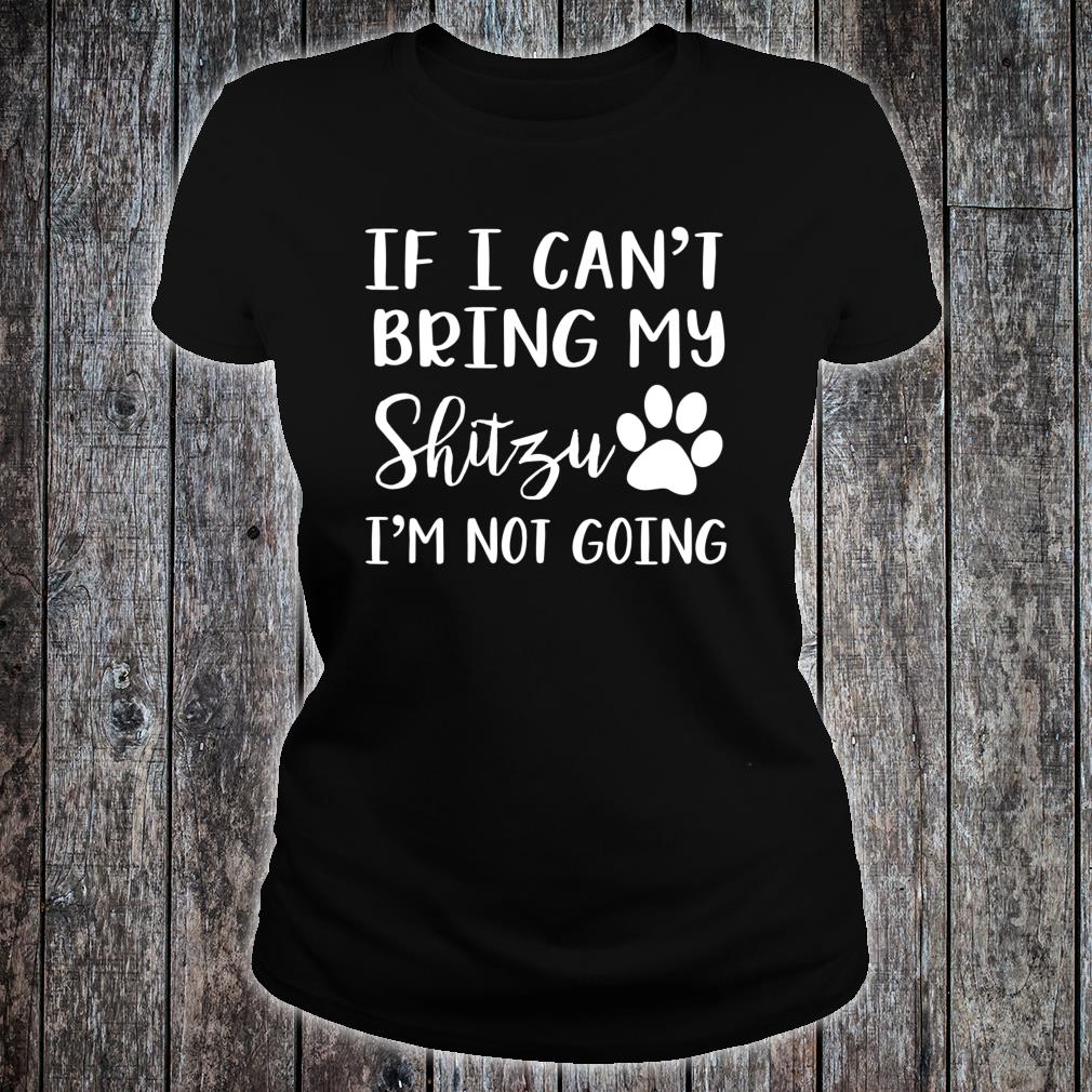 If I Can't Bring My Shitzu I'm Not Going Shirt ladies tee
