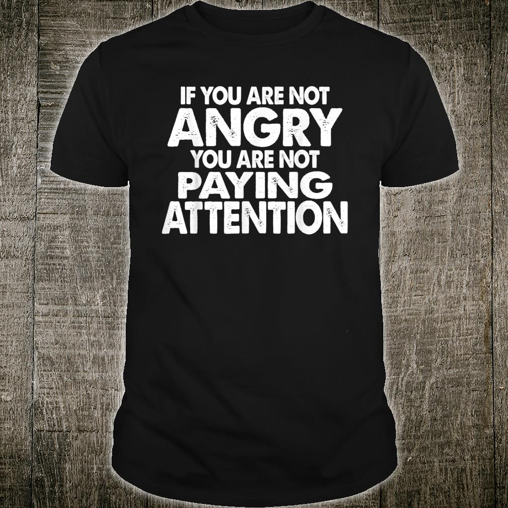 If You Are Not Angry You Are Not Paying Attention Shirt