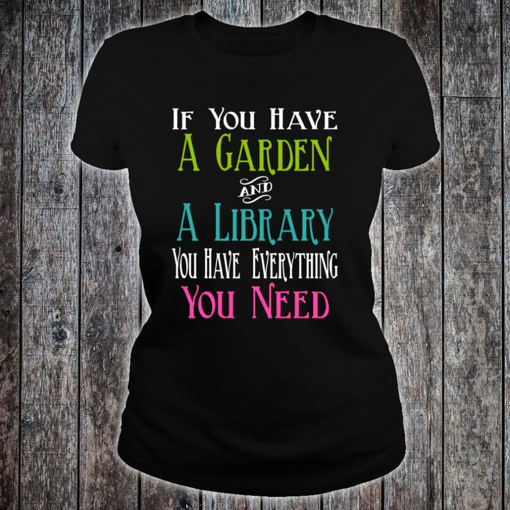 If You Have Garden and Library Have Everything You Need Shirt ladies tee