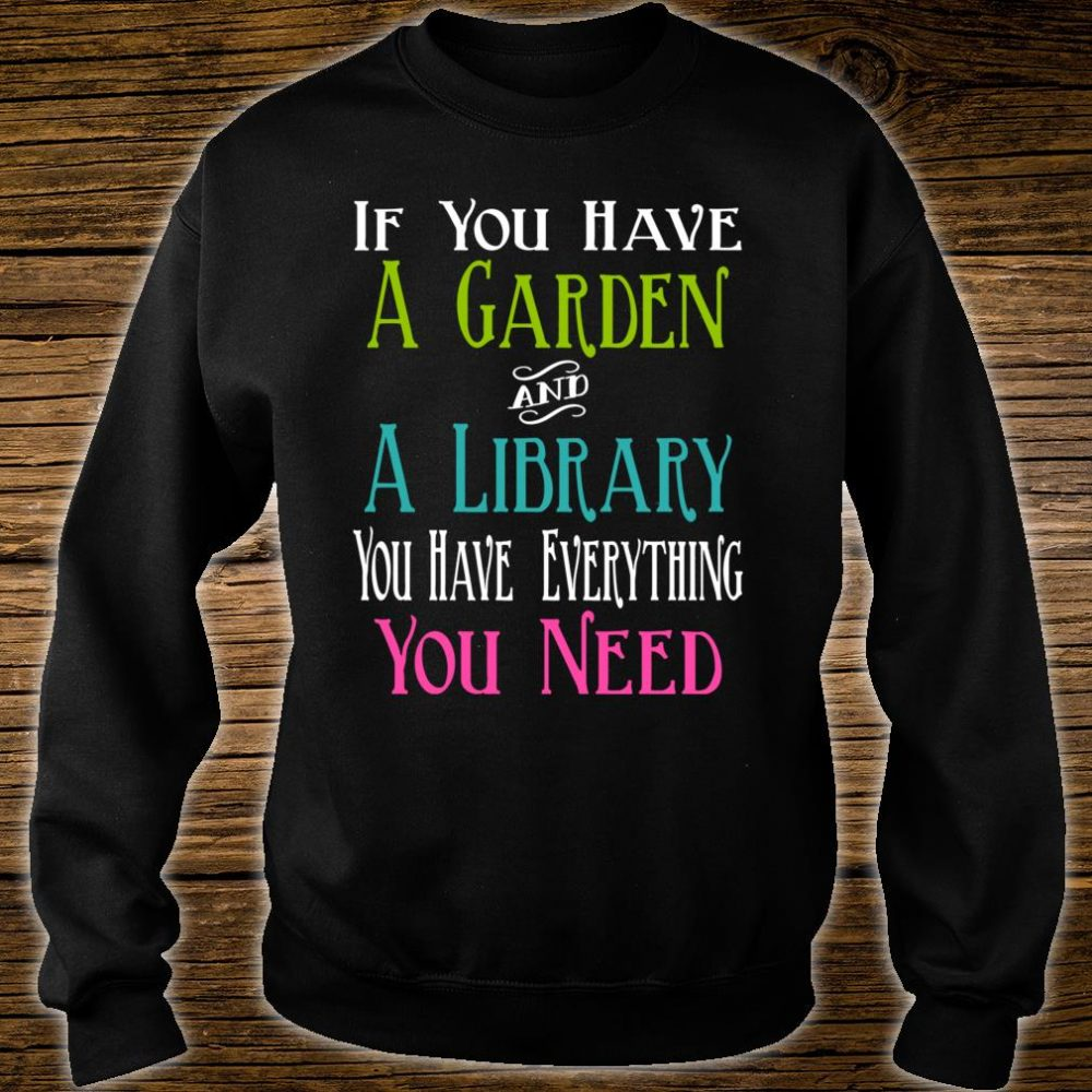 If You Have Garden and Library Have Everything You Need Shirt sweater