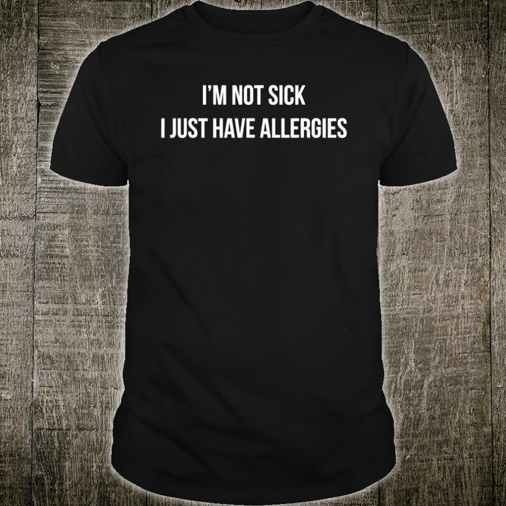 I'm Not Sick I Just Have Allergies Shirt