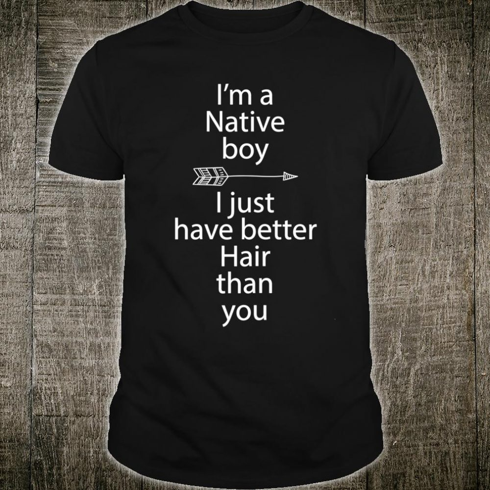 I'm a Native boy i just have better hair than you Shirt