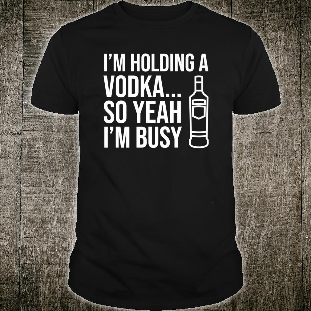 I'm holding a vodka… so yeah I'm busy Shirt