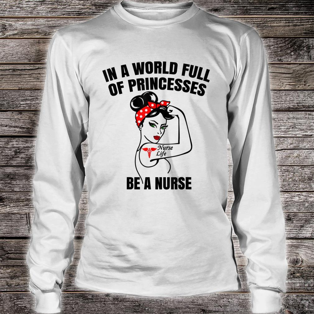 In A World Full Of Princesses Be A Nurse Life Shirt long sleeved