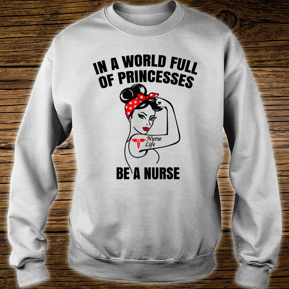 In A World Full Of Princesses Be A Nurse Life Shirt sweater