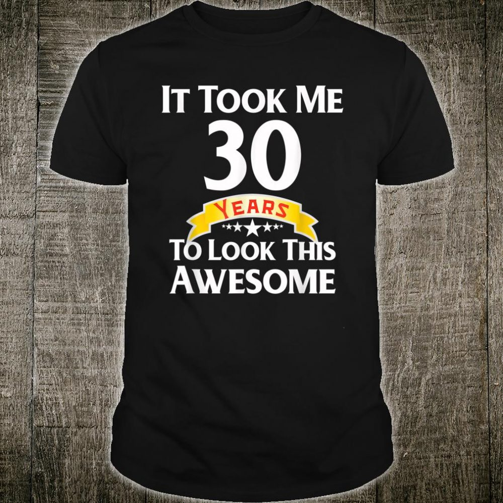 It Took Me 30 Year To Look This Awesome Shirt