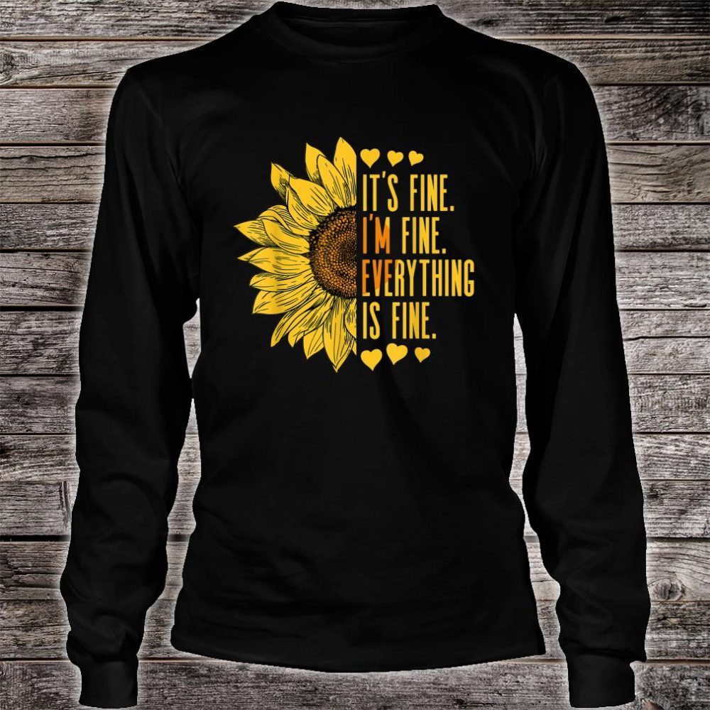 Its Fine Im Fine Everythings Fine Sunflower Shirt long sleeved