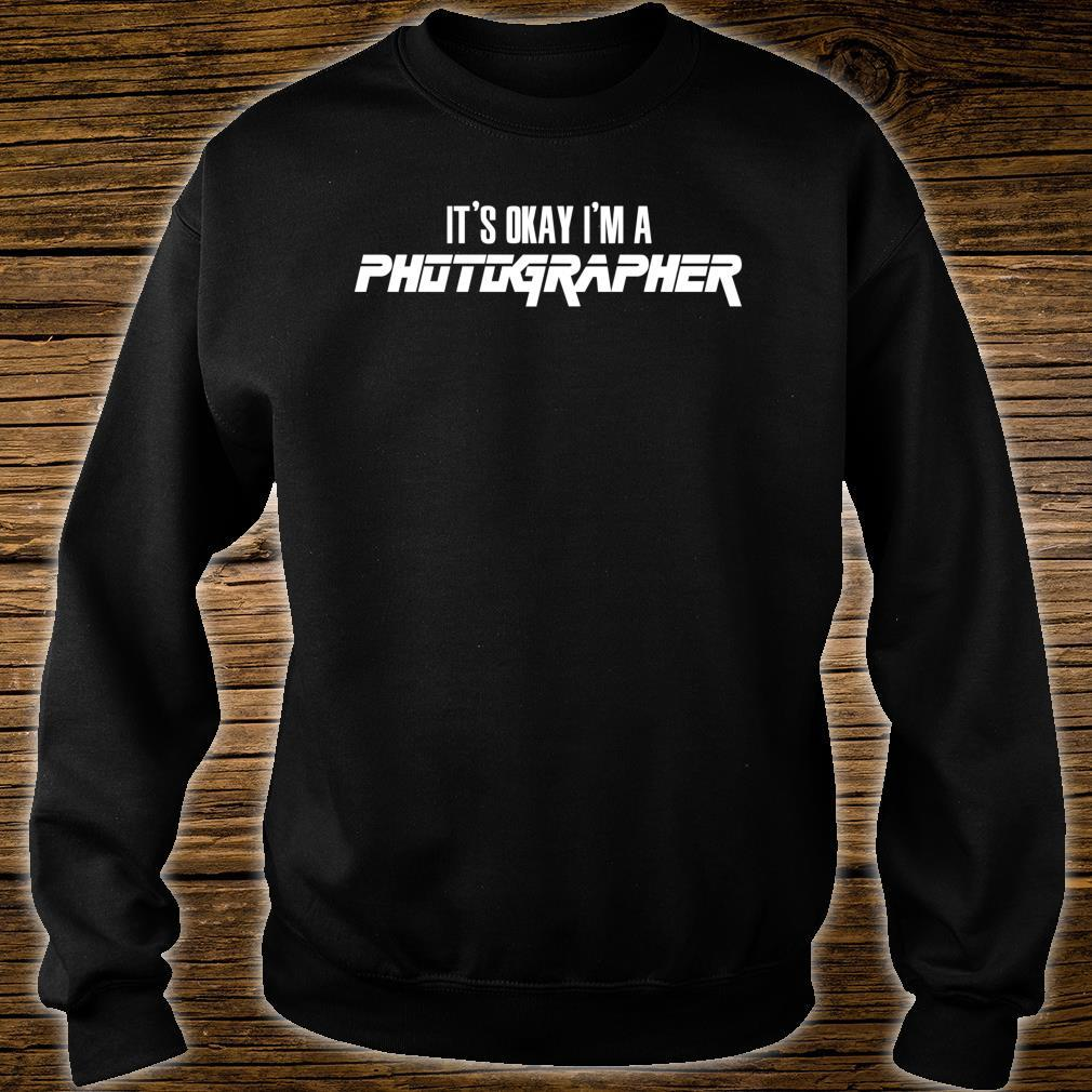 It's Okay I'm A PHOTOGRAPHER Shirt sweater