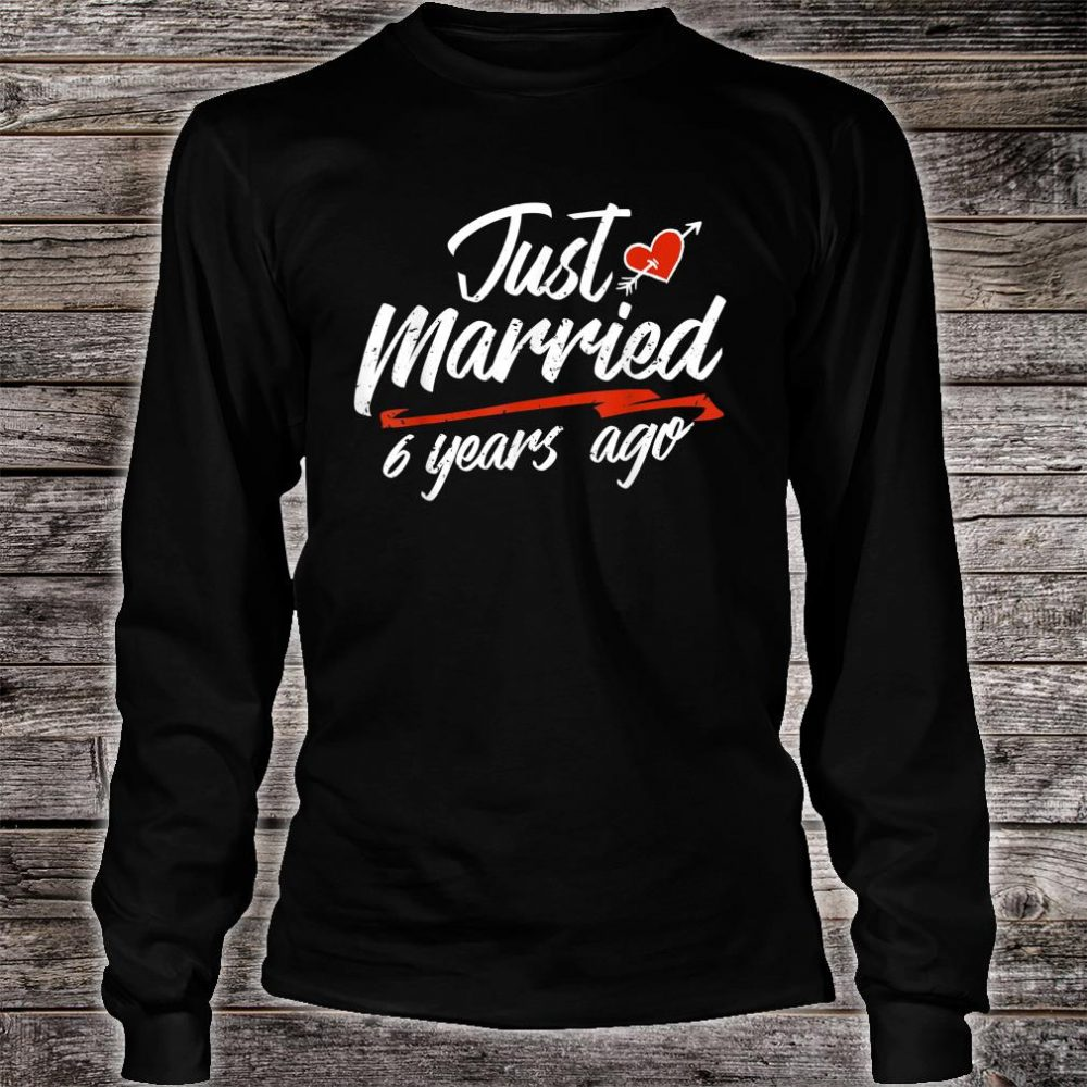 Just Married 6 Years Ago Shirt long sleeved