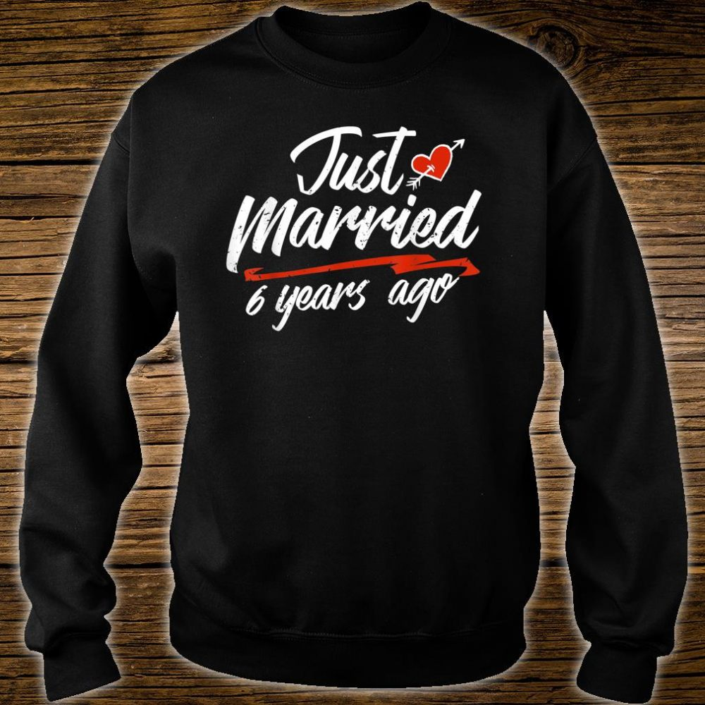 Just Married 6 Years Ago Shirt sweater