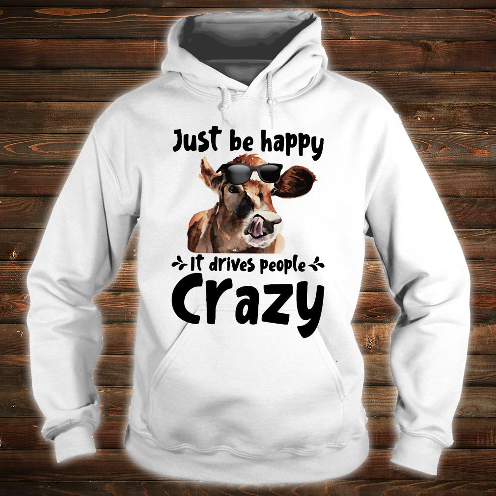 Just be happy it drives people crazy shirt hoodie
