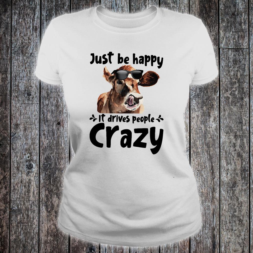 Just be happy it drives people crazy shirt ladies tee
