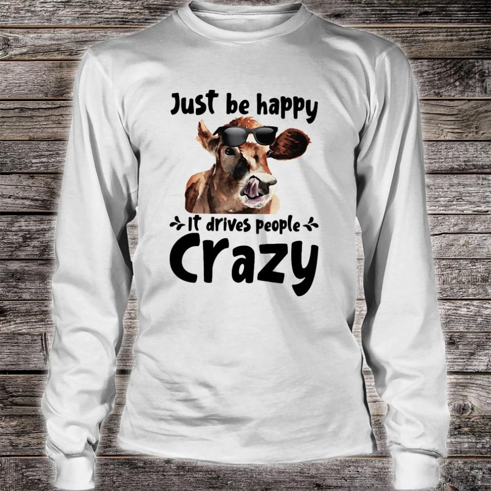 Just be happy it drives people crazy shirt long sleeved