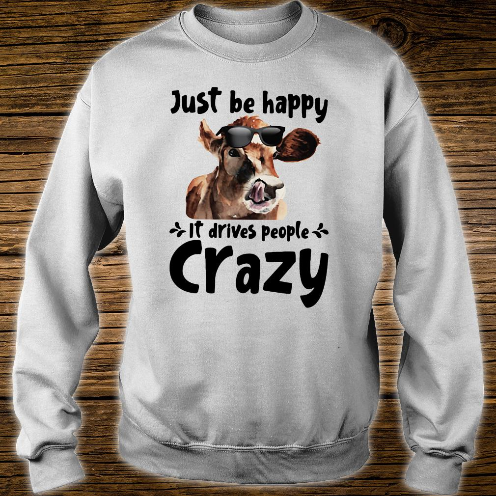 Just be happy it drives people crazy shirt sweater