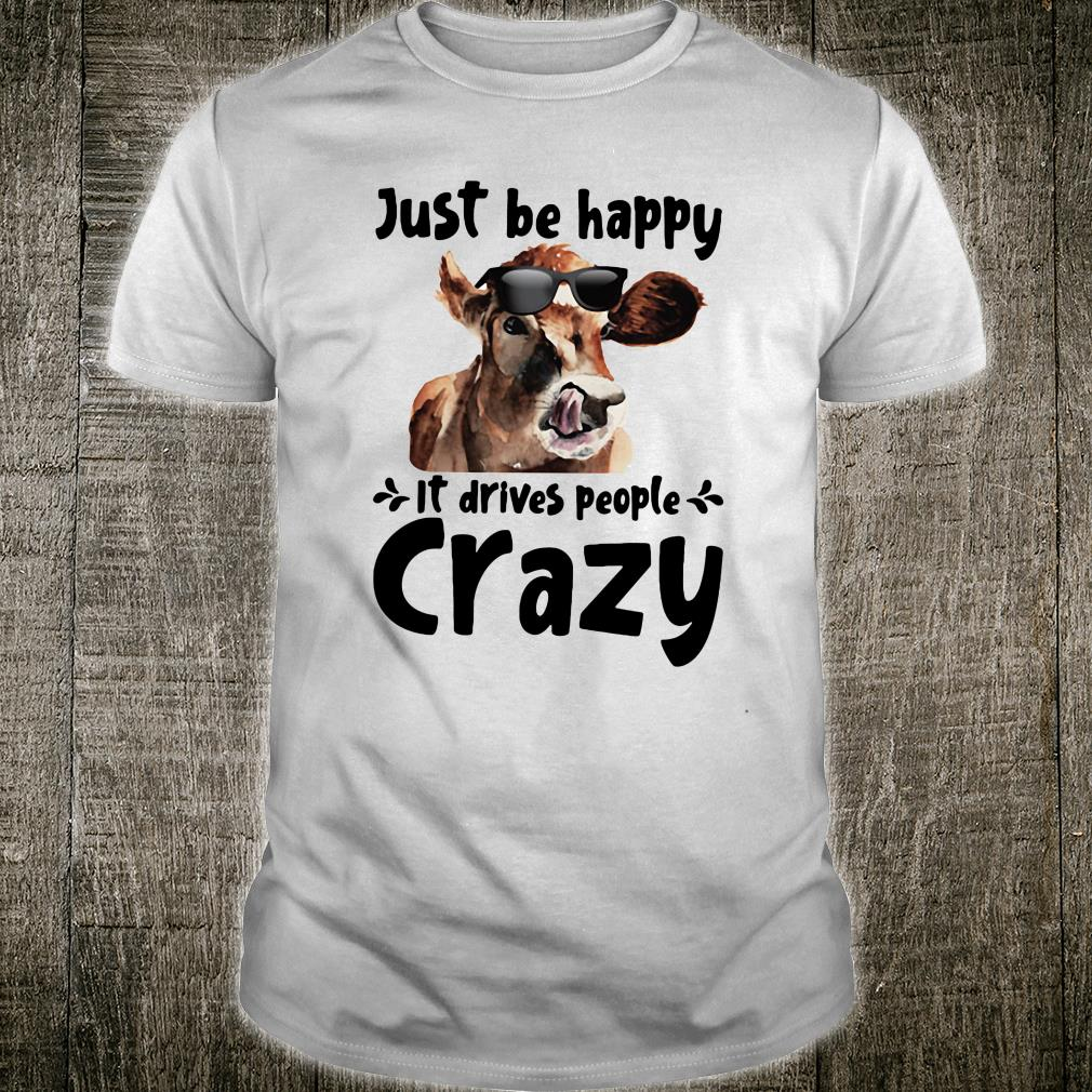 Just be happy it drives people crazy shirt