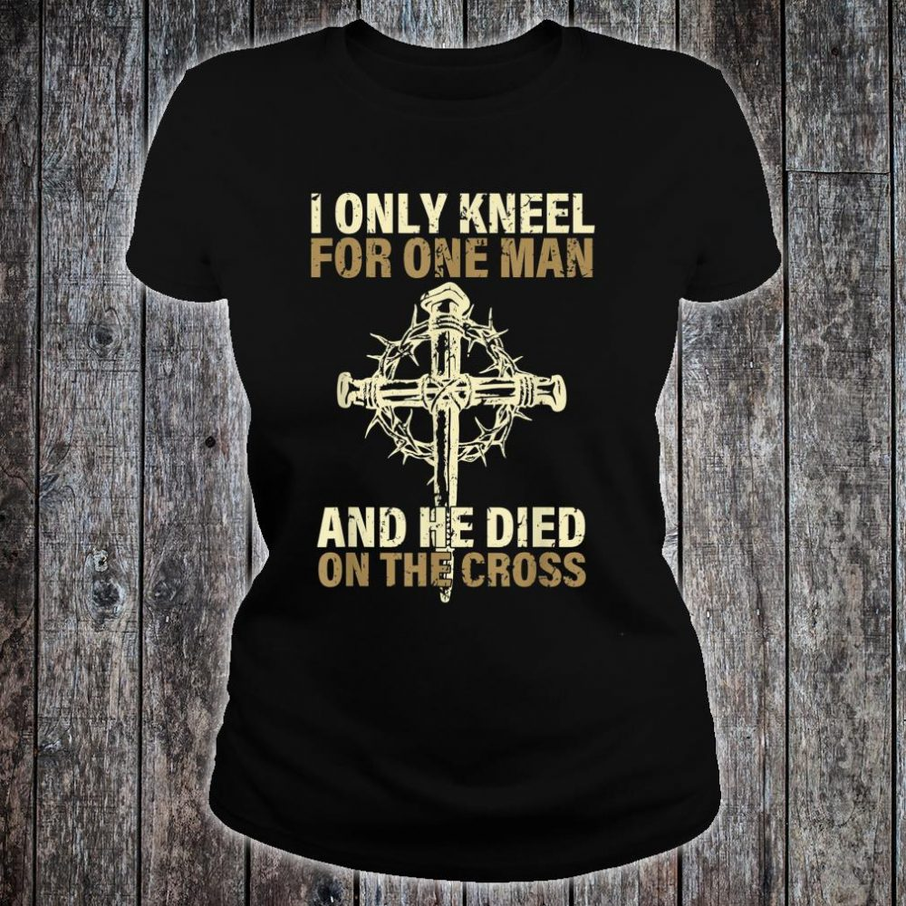 Ki I Only Kneel For One Man He Dies On The Cross Costume Shirt ladies tee