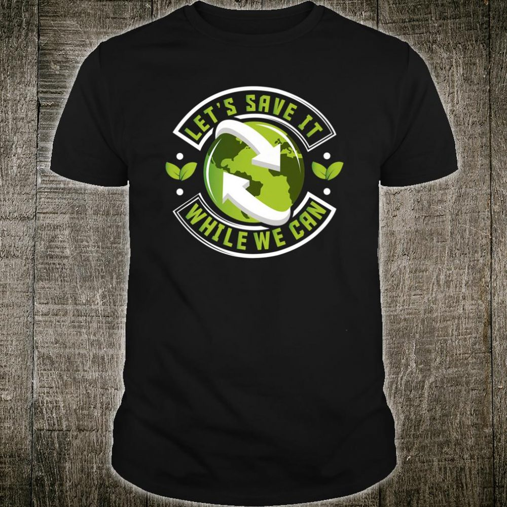 Let's Save It While We Can Climate Change Environmentalist Shirt