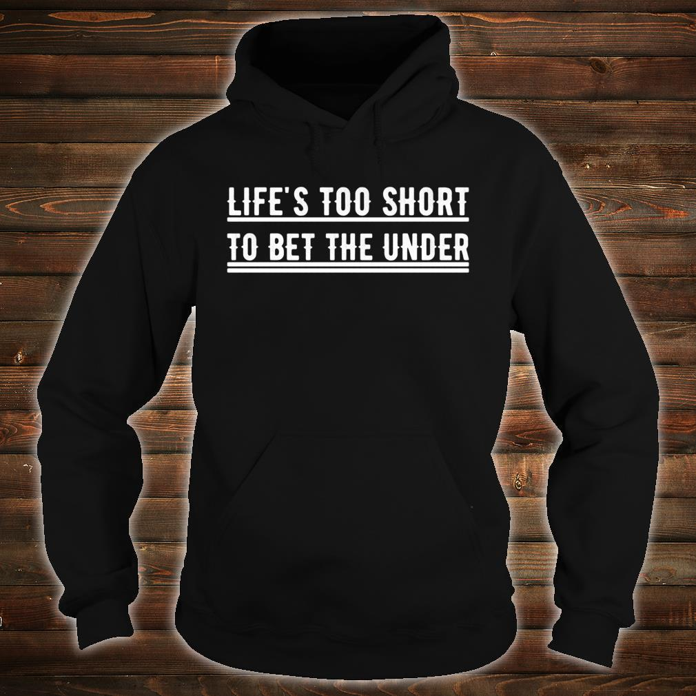 Life's Too Short To Bet The Under Shirt hoodie