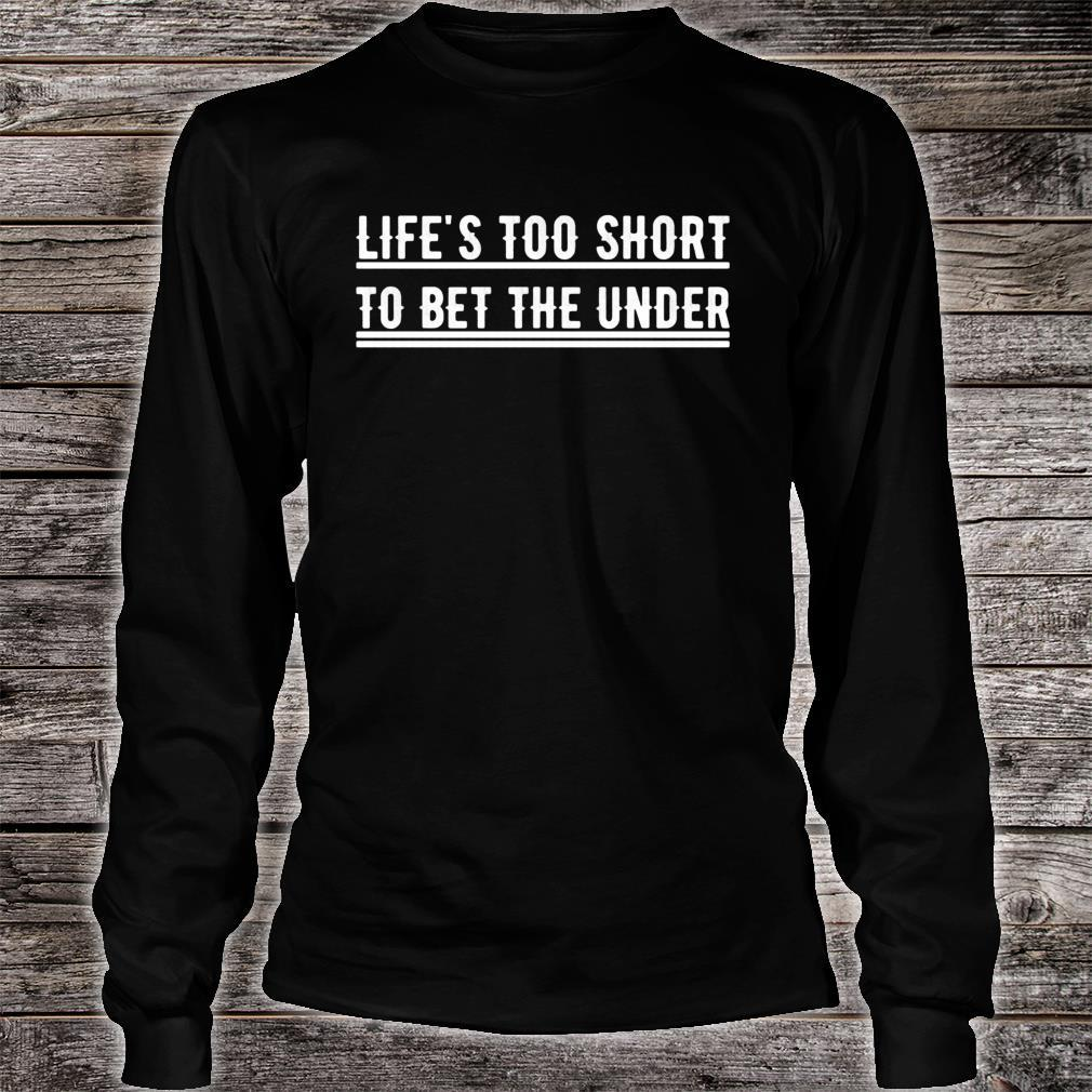 Life's Too Short To Bet The Under Shirt long sleeved