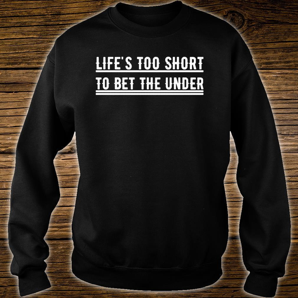 Life's Too Short To Bet The Under Shirt sweater